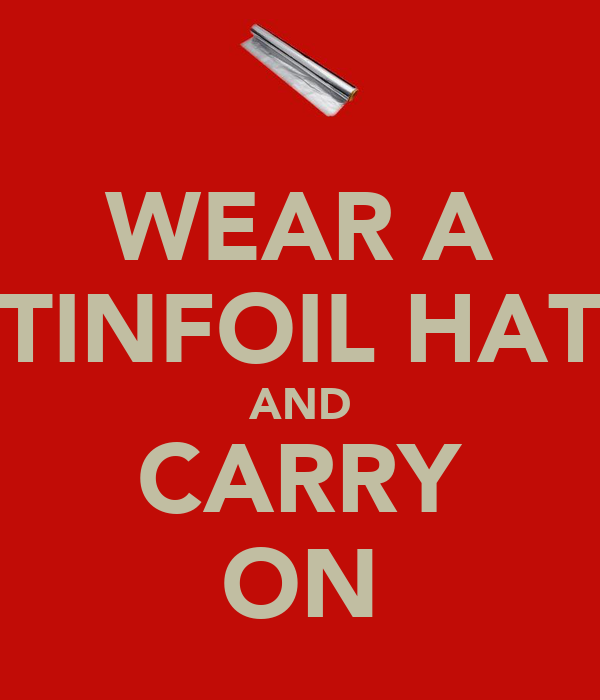 WEAR A TINFOIL HAT AND CARRY ON