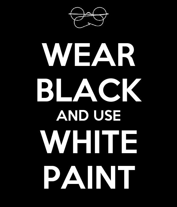 WEAR BLACK AND USE WHITE PAINT