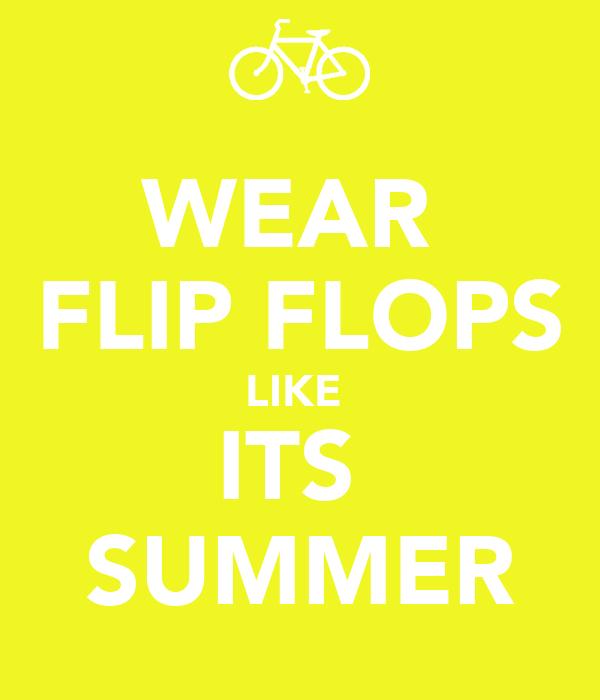 WEAR  FLIP FLOPS LIKE  ITS  SUMMER