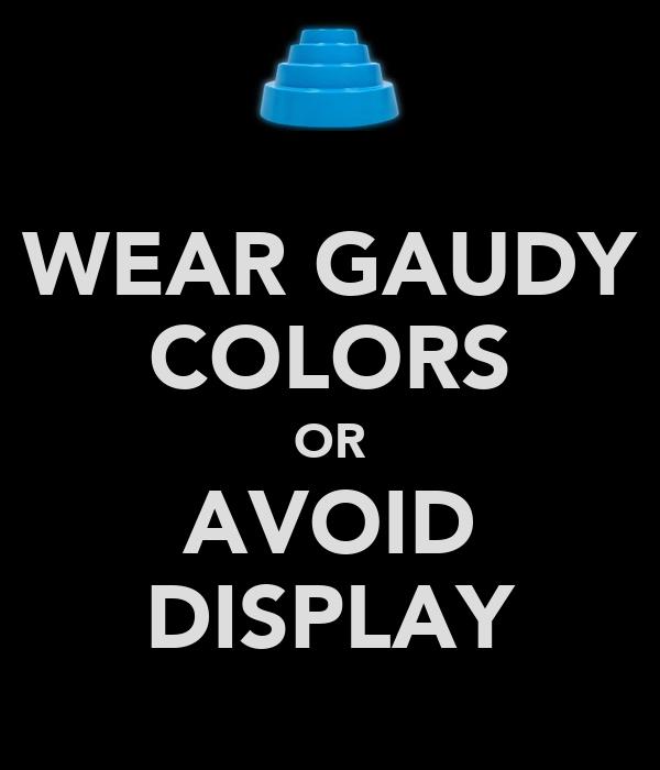 WEAR GAUDY COLORS OR AVOID DISPLAY