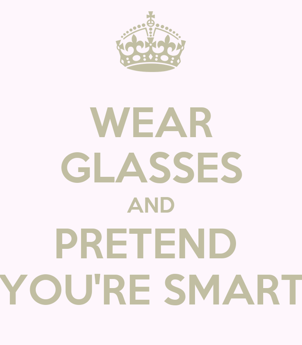 WEAR GLASSES AND PRETEND  YOU'RE SMART