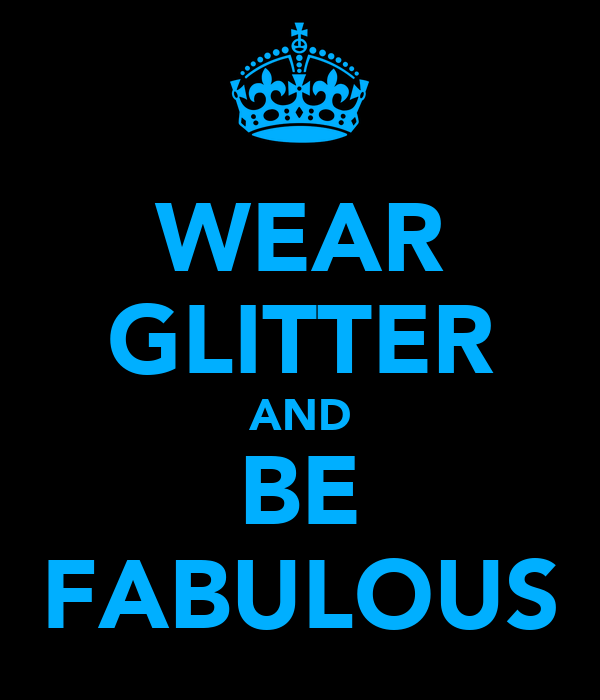 WEAR GLITTER AND BE FABULOUS