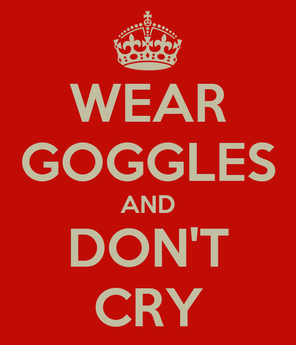WEAR GOGGLES AND DON'T CRY