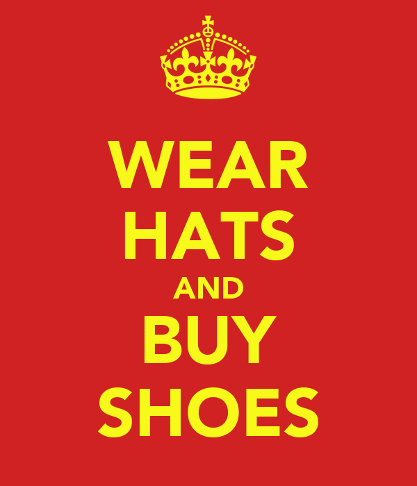 WEAR HATS AND BUY SHOES