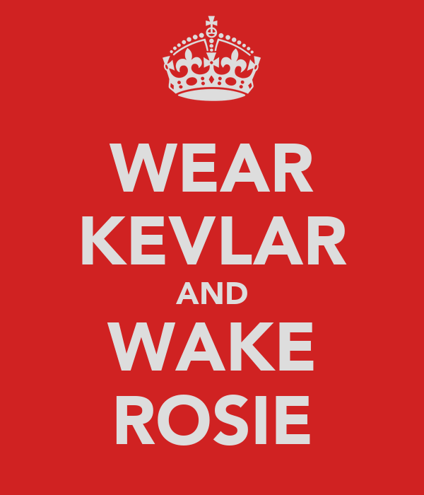 WEAR KEVLAR AND WAKE ROSIE