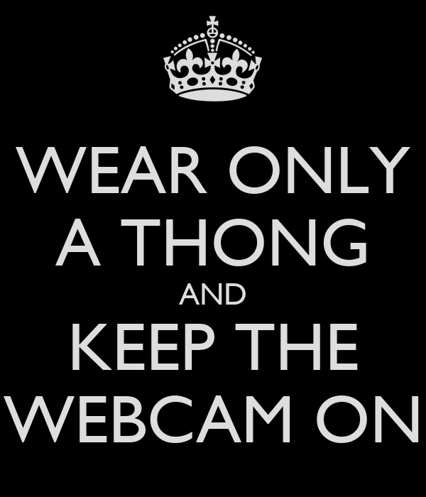 WEAR ONLY A THONG AND KEEP THE WEBCAM ON