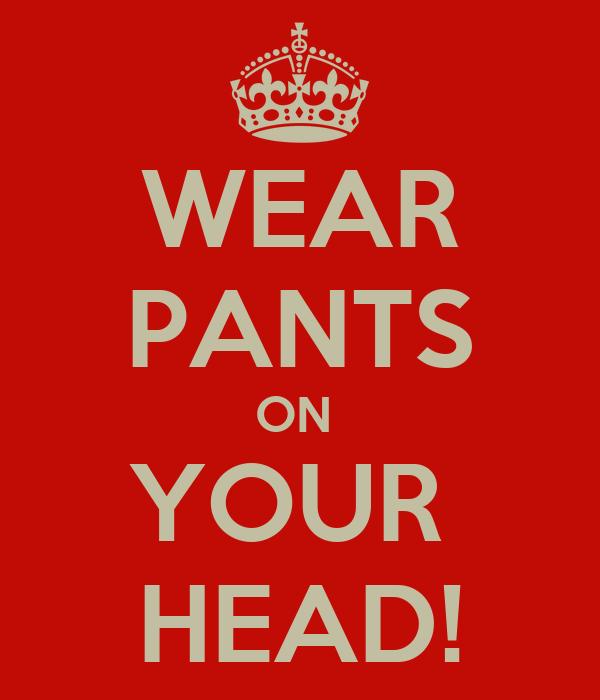 WEAR PANTS ON  YOUR  HEAD!