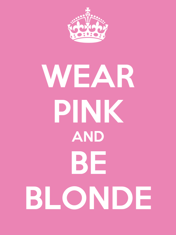 WEAR PINK AND BE BLONDE