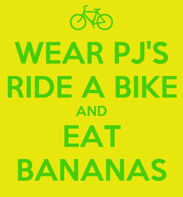 WEAR PJ'S RIDE A BIKE AND EAT BANANAS