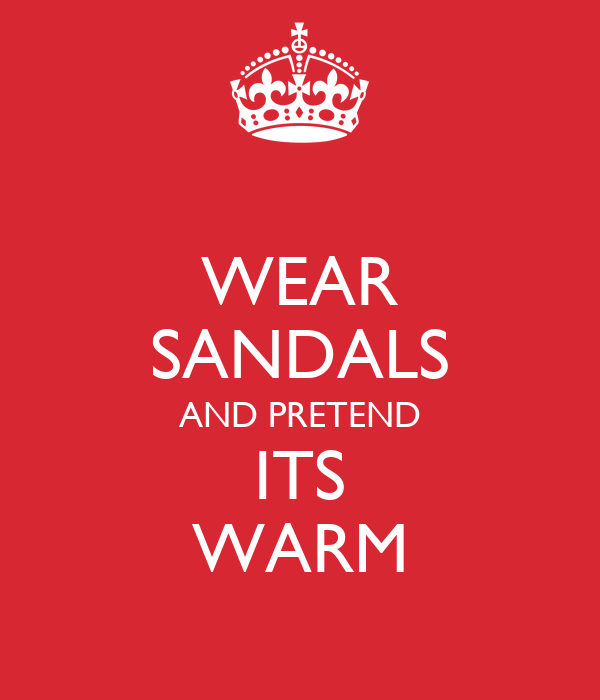 WEAR SANDALS AND PRETEND ITS WARM