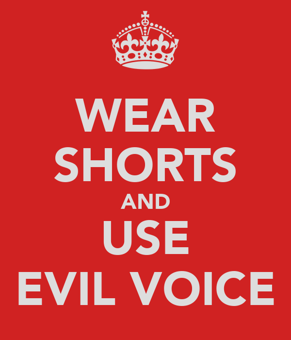 WEAR SHORTS AND USE EVIL VOICE
