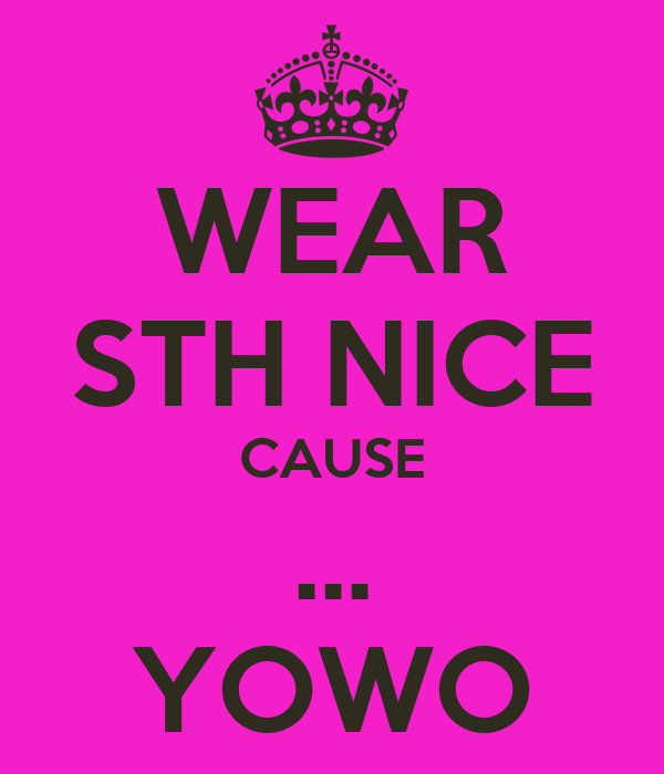 WEAR STH NICE CAUSE ... YOWO