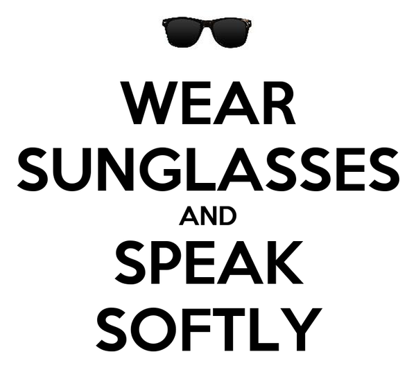WEAR SUNGLASSES AND SPEAK SOFTLY