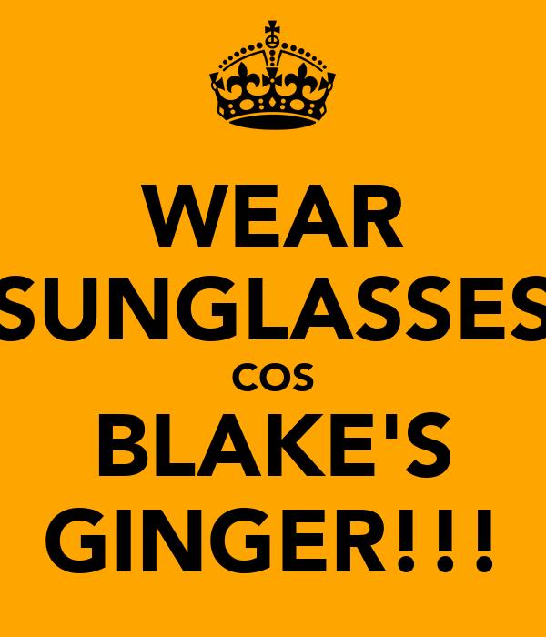 WEAR SUNGLASSES COS BLAKE'S GINGER!!!