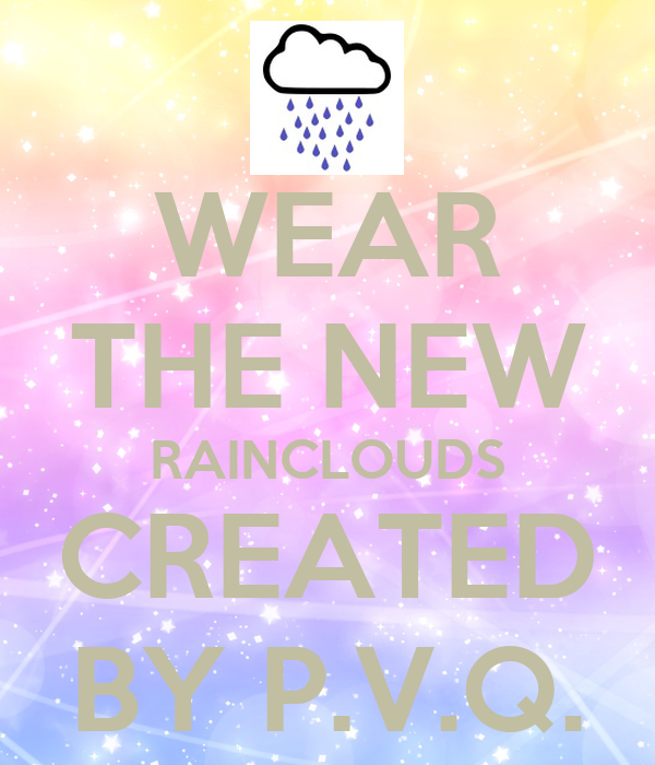 WEAR THE NEW RAINCLOUDS CREATED BY P.V.Q.