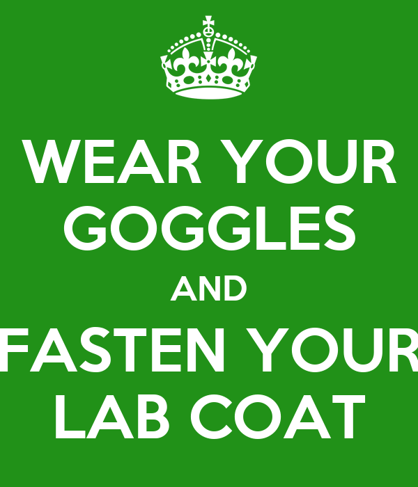 WEAR YOUR GOGGLES AND FASTEN YOUR LAB COAT