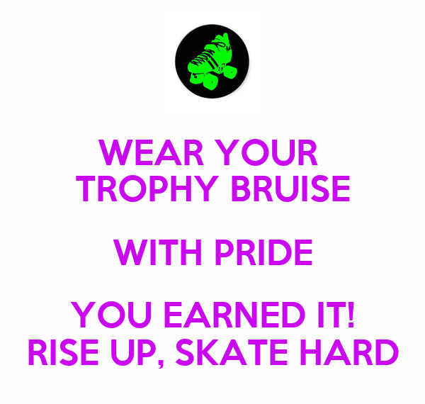 WEAR YOUR  TROPHY BRUISE WITH PRIDE YOU EARNED IT! RISE UP, SKATE HARD
