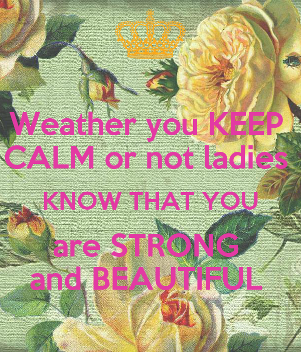 Weather you KEEP  CALM or not ladies  KNOW THAT YOU are STRONG  and BEAUTIFUL