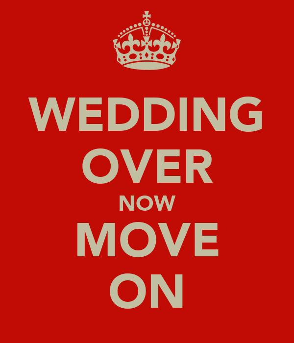 WEDDING OVER NOW MOVE ON