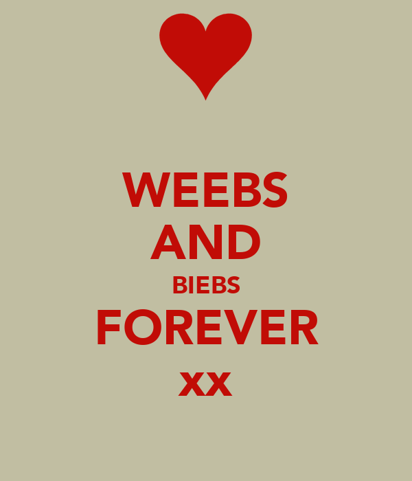 WEEBS AND BIEBS FOREVER xx