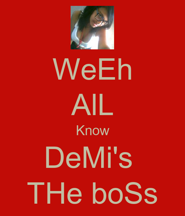 WeEh AlL Know DeMi's  THe boSs