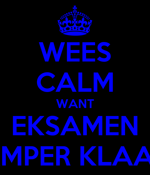 WEES CALM WANT EKSAMEN AMPER KLAAR