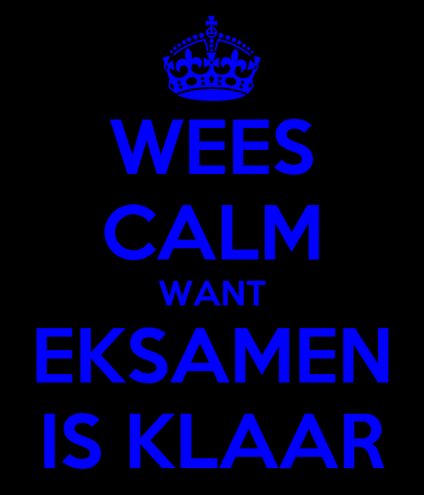 WEES CALM WANT EKSAMEN IS KLAAR