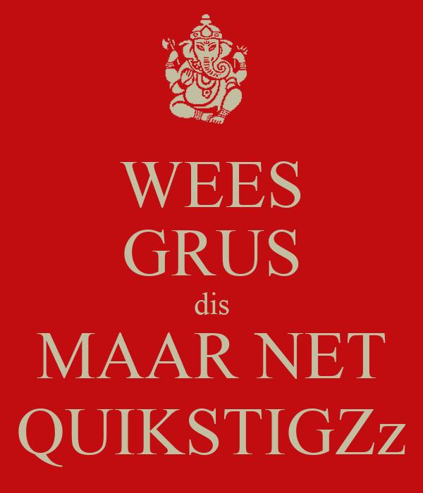 WEES GRUS dis MAAR NET QUIKSTIGZz