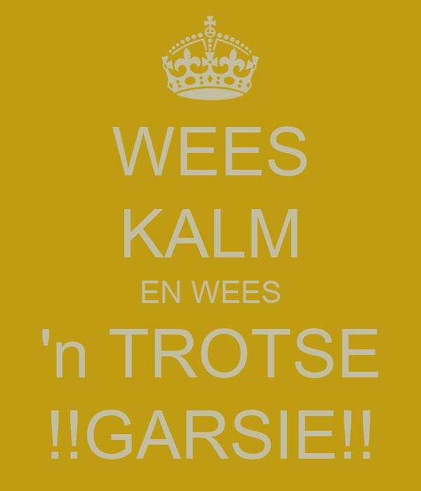 WEES KALM EN WEES 'n TROTSE !!GARSIE!!