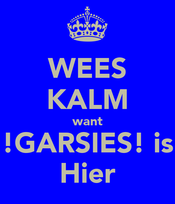 WEES KALM want !GARSIES! is Hier