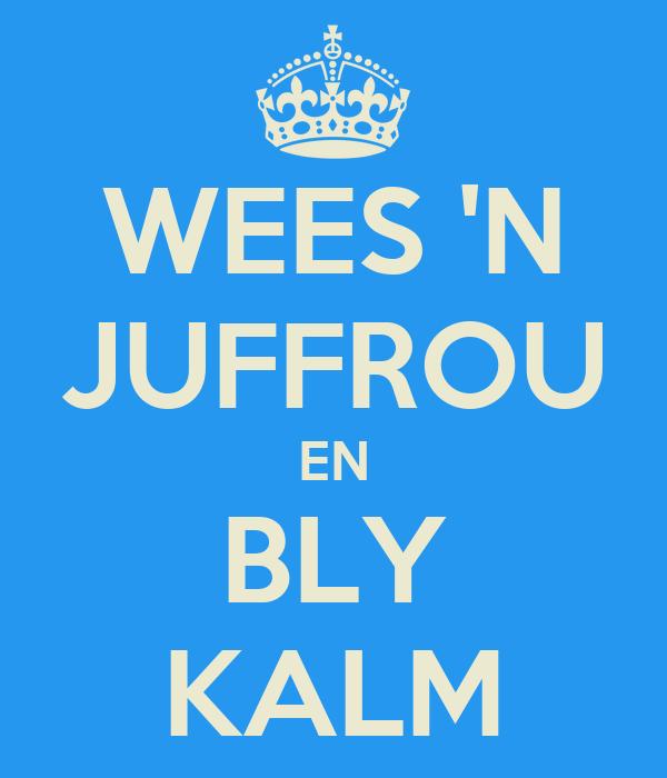 WEES 'N JUFFROU EN BLY KALM