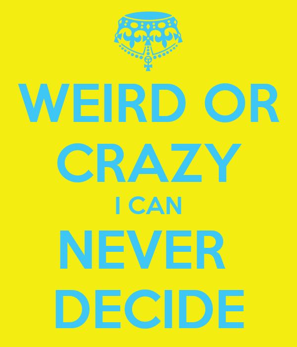 WEIRD OR CRAZY I CAN NEVER  DECIDE