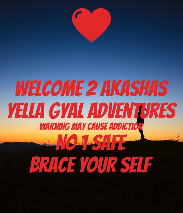 Welcome 2 Akashas Yella Gyal Adventures Warning may cause addiction No 1 safe Brace your self