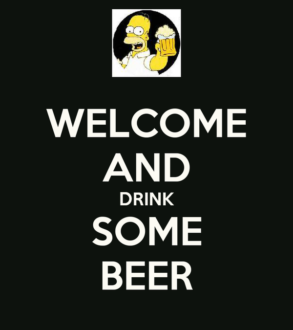 WELCOME AND DRINK SOME BEER