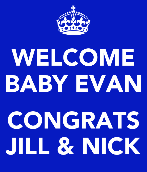 WELCOME BABY EVAN  CONGRATS JILL & NICK