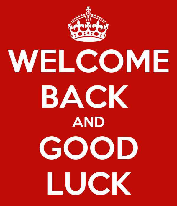 WELCOME BACK  AND GOOD LUCK