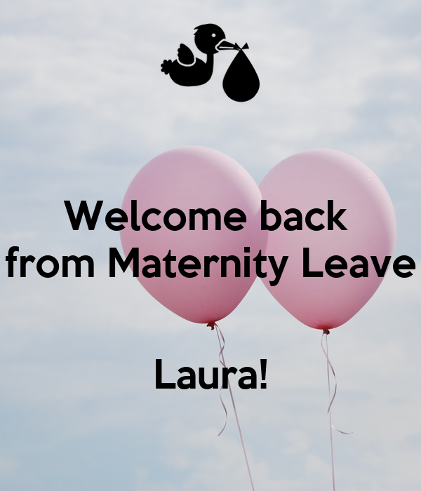 Welcome back  from Maternity Leave   Laura!
