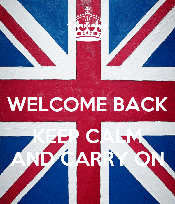 WELCOME BACK  KEEP CALM AND CARRY ON