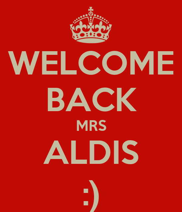 WELCOME BACK MRS ALDIS :)