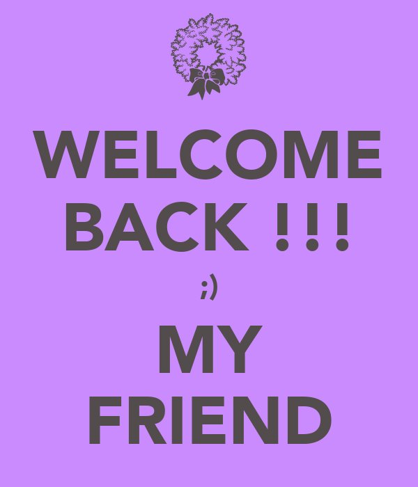 WELCOME BACK !!! ;) MY FRIEND