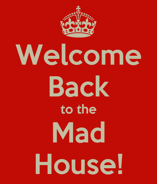 Welcome Back to the Mad House!