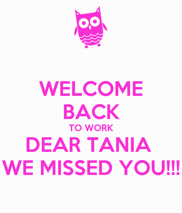 WELCOME BACK TO WORK DEAR TANIA  WE MISSED YOU!!!