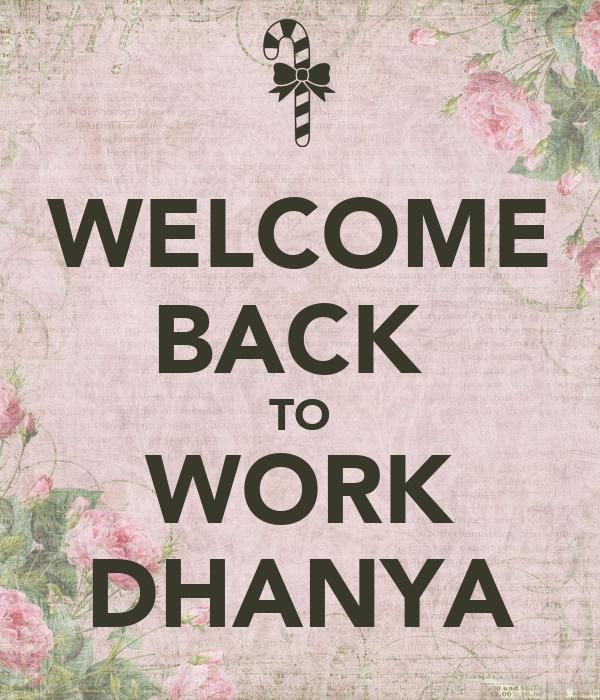 WELCOME BACK  TO WORK DHANYA