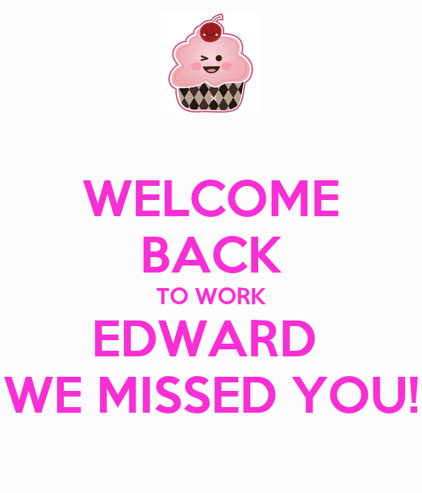 WELCOME BACK TO WORK EDWARD  WE MISSED YOU!