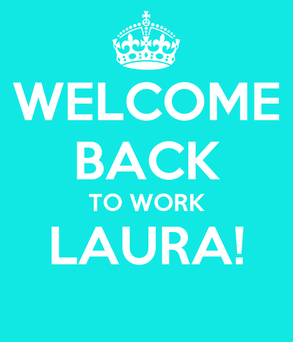 WELCOME BACK TO WORK LAURA!