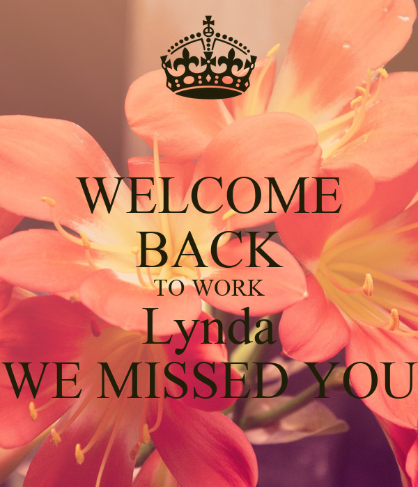 WELCOME BACK TO WORK Lynda WE MISSED YOU