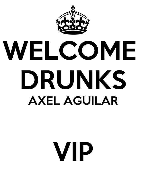 WELCOME  DRUNKS AXEL AGUILAR  VIP