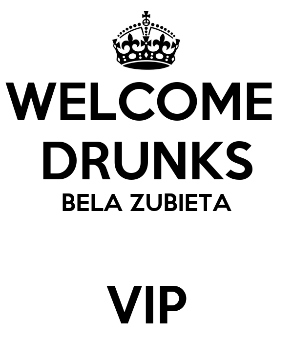 WELCOME  DRUNKS BELA ZUBIETA  VIP