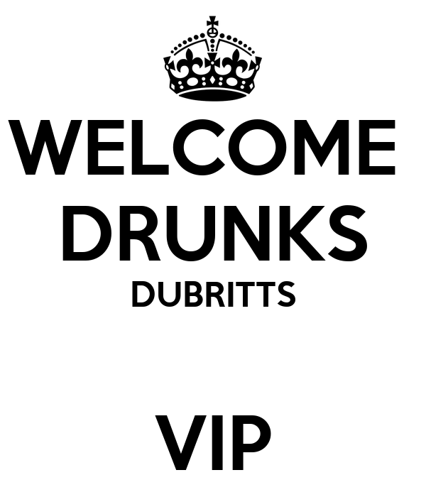 WELCOME  DRUNKS DUBRITTS  VIP