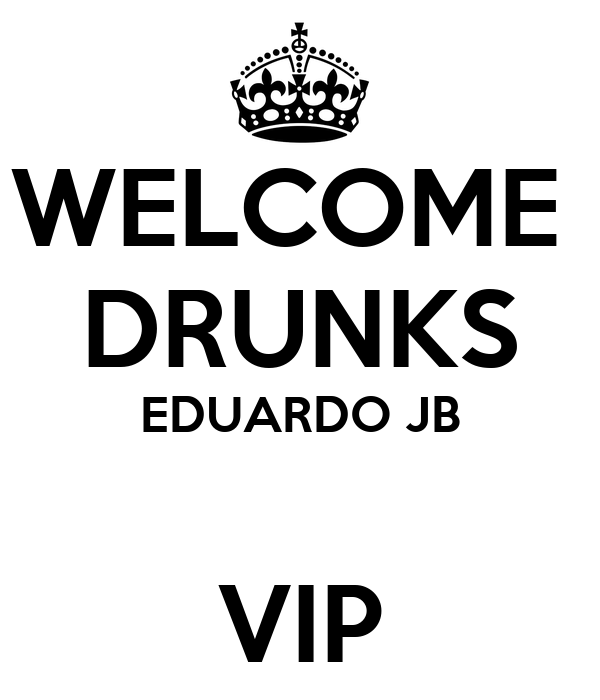 WELCOME  DRUNKS EDUARDO JB  VIP